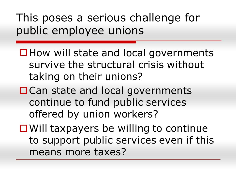 This poses a serious challenge for public employee unions How will state and local governments survive the structural crisis without taking on their unions.