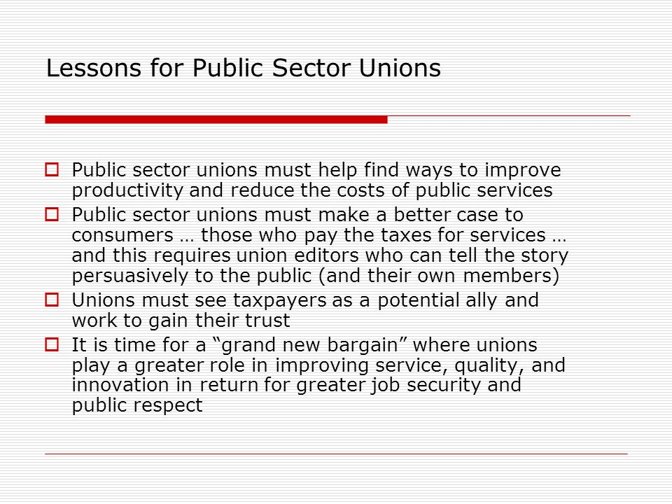 Lessons for Public Sector Unions Public sector unions must help find ways to improve productivity and reduce the costs of public services Public secto