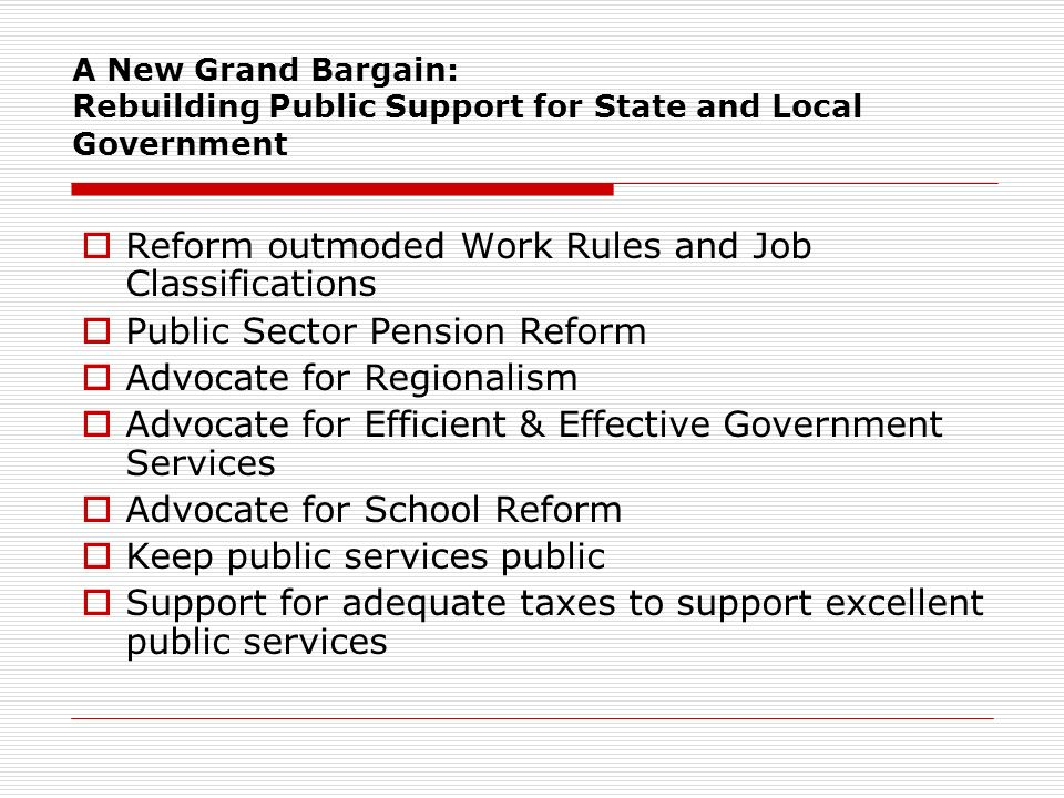 A New Grand Bargain: Rebuilding Public Support for State and Local Government Reform outmoded Work Rules and Job Classifications Public Sector Pension Reform Advocate for Regionalism Advocate for Efficient & Effective Government Services Advocate for School Reform Keep public services public Support for adequate taxes to support excellent public services