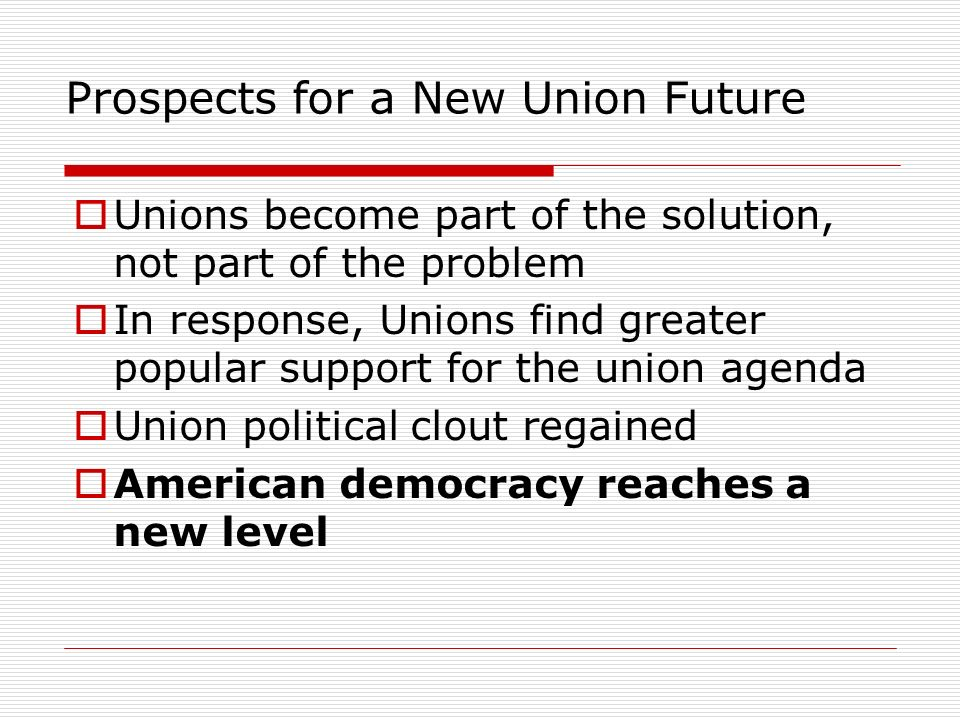 Prospects for a New Union Future Unions become part of the solution, not part of the problem In response, Unions find greater popular support for the union agenda Union political clout regained American democracy reaches a new level