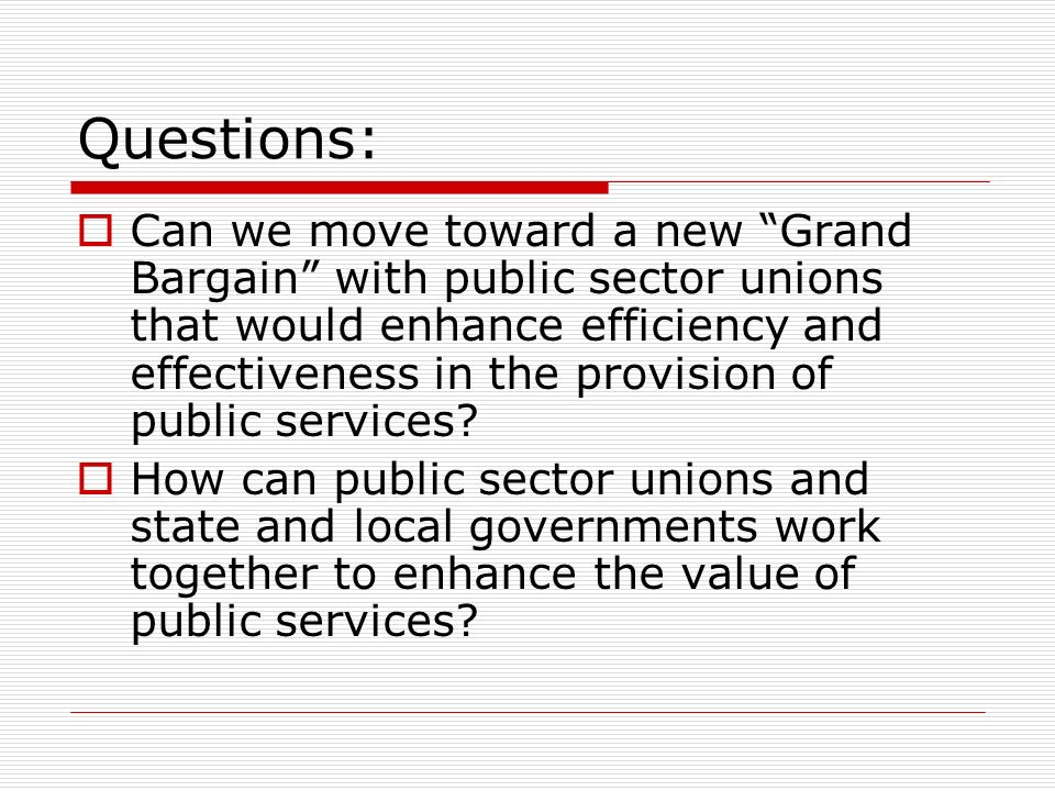 Questions: Can we move toward a new Grand Bargain with public sector unions that would enhance efficiency and effectiveness in the provision of public services.