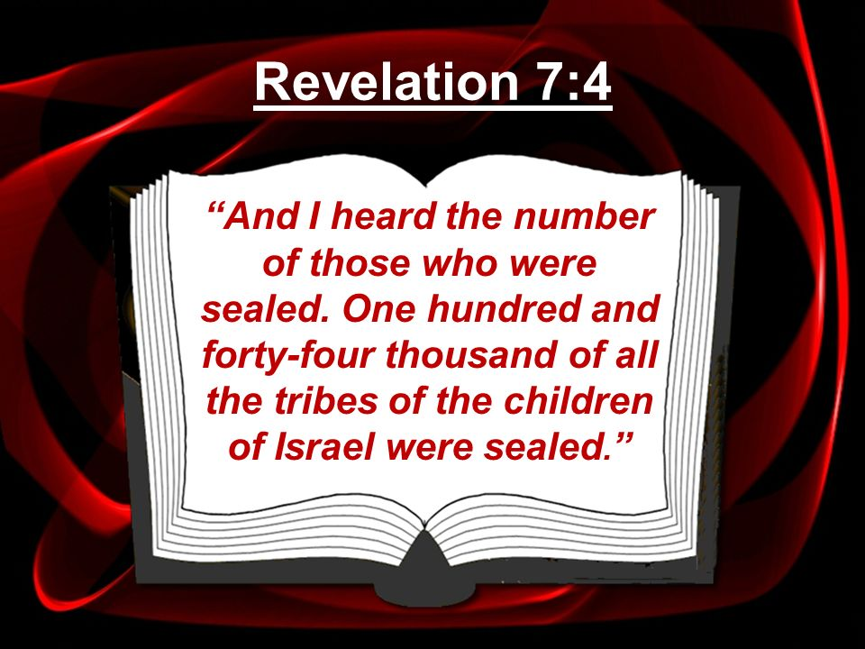 And I heard the number of those who were sealed. One hundred and forty-four thousand of all the tribes of the children of Israel were sealed. Revelati