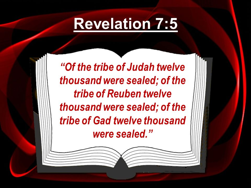 Of the tribe of Judah twelve thousand were sealed; of the tribe of Reuben twelve thousand were sealed; of the tribe of Gad twelve thousand were sealed