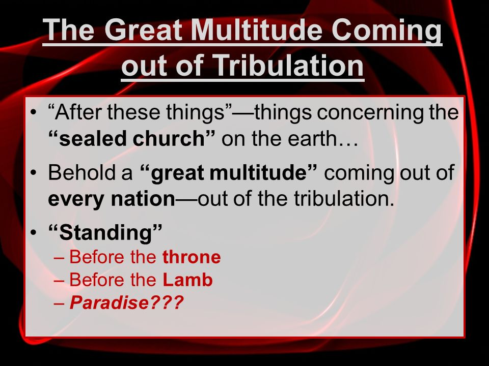 The Great Multitude Coming out of Tribulation After these thingsthings concerning the sealed church on the earth… Behold a great multitude coming out