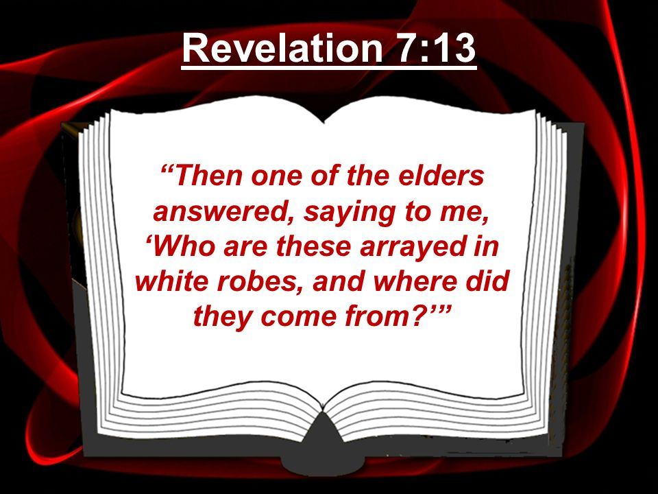 Then one of the elders answered, saying to me, Who are these arrayed in white robes, and where did they come from? Revelation 7:13