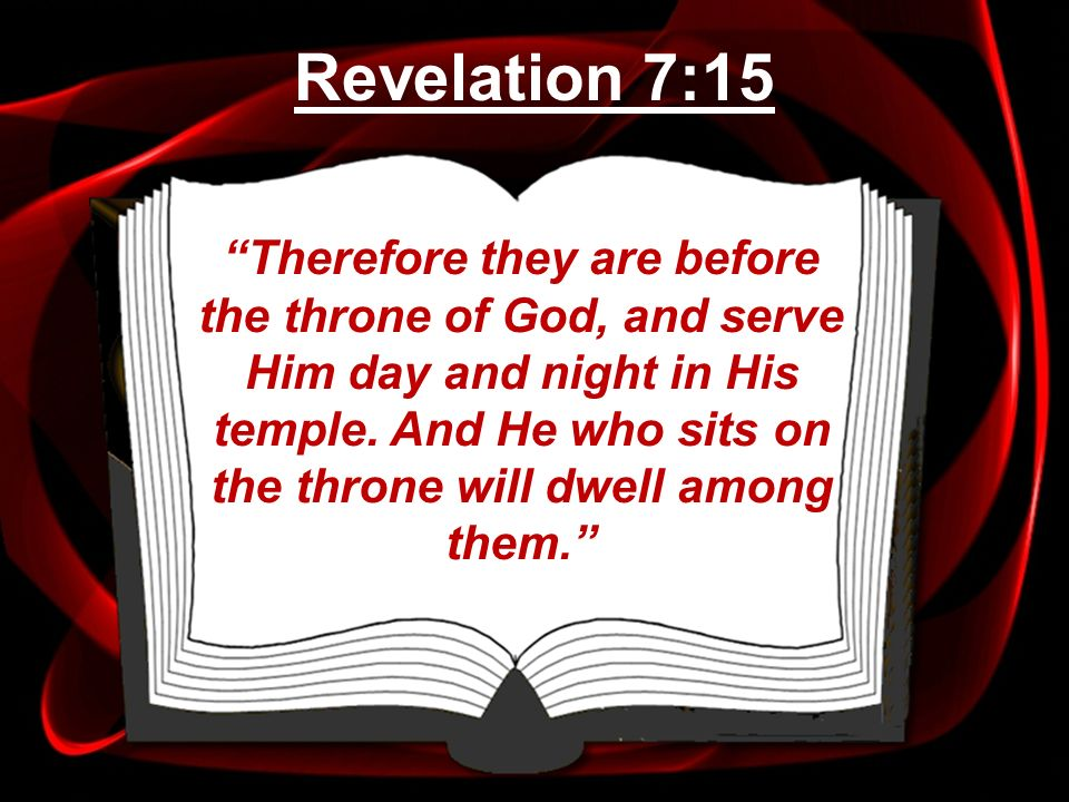 Therefore they are before the throne of God, and serve Him day and night in His temple. And He who sits on the throne will dwell among them. Revelatio