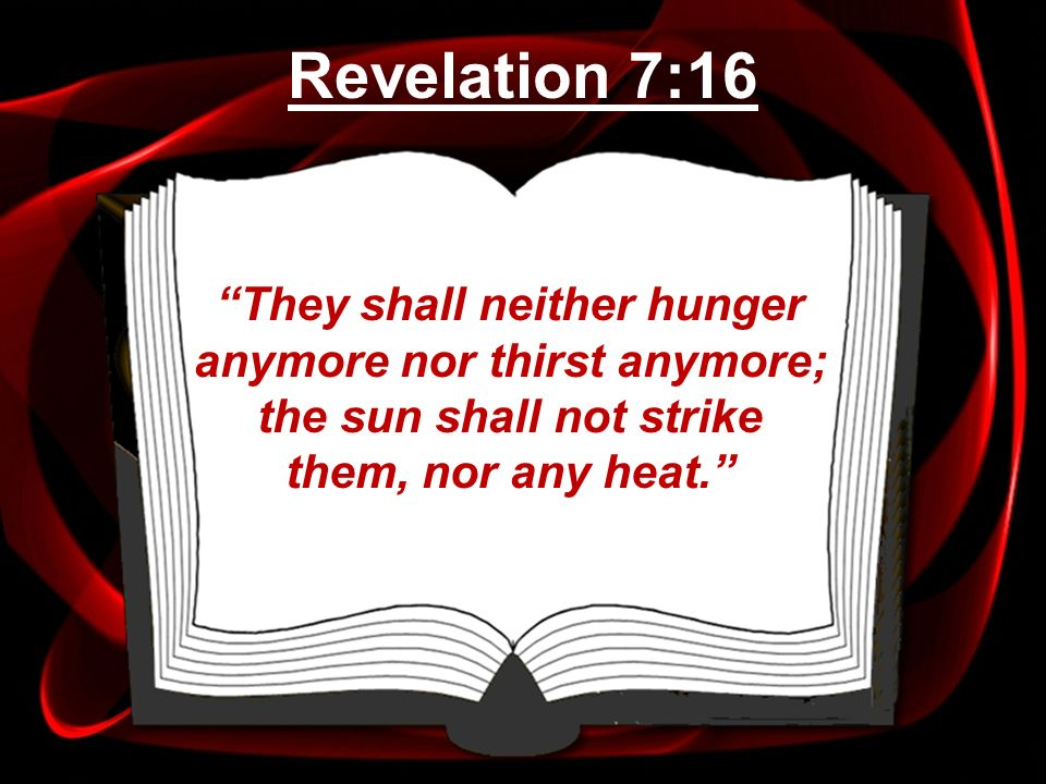 They shall neither hunger anymore nor thirst anymore; the sun shall not strike them, nor any heat. Revelation 7:16
