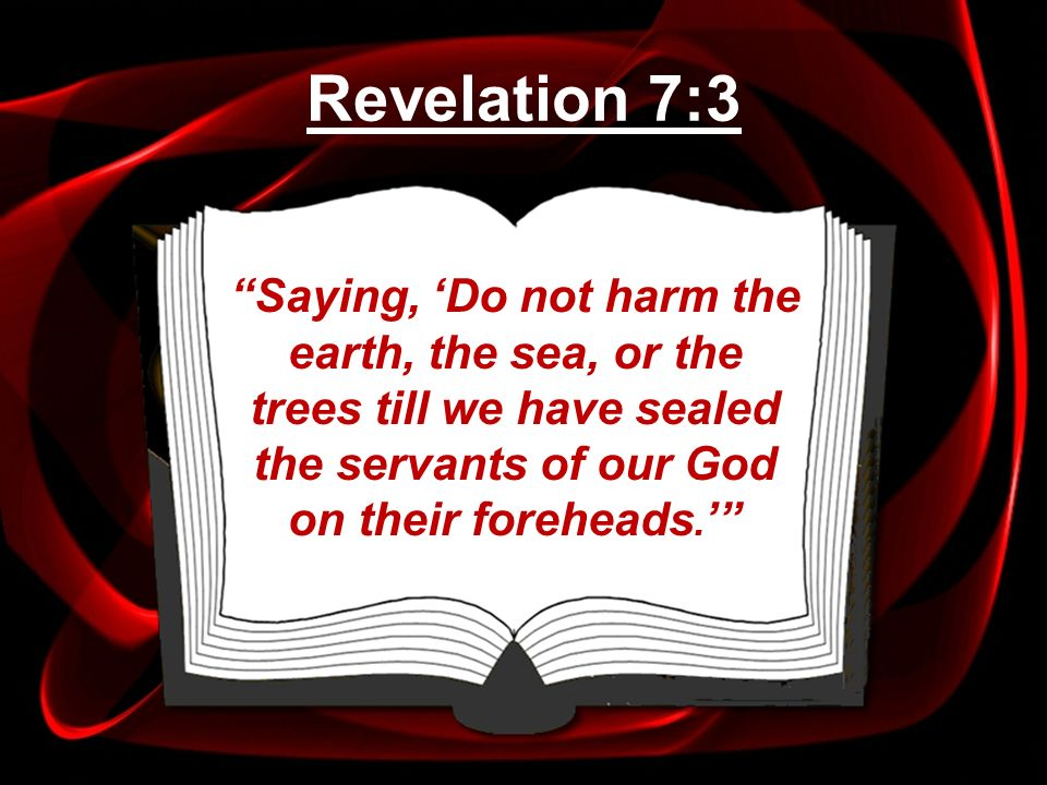 Saying, Do not harm the earth, the sea, or the trees till we have sealed the servants of our God on their foreheads. Revelation 7:3