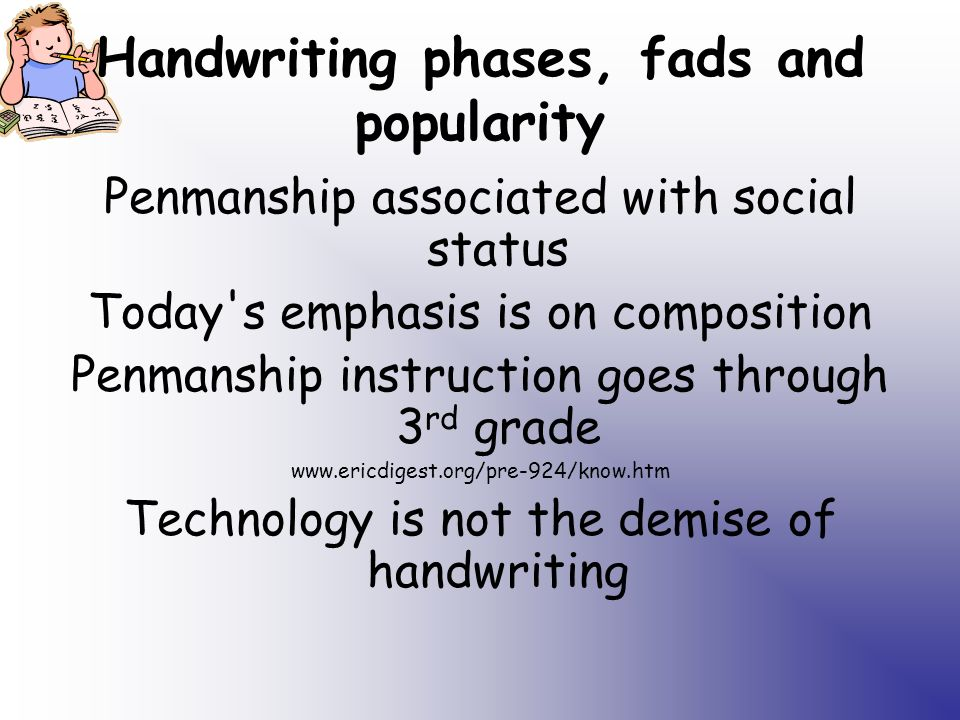 Handwriting phases, fads and popularity Penmanship associated with social status Today s emphasis is on composition Penmanship instruction goes through 3 rd grade www.ericdigest.org/pre-924/know.htm Technology is not the demise of handwriting
