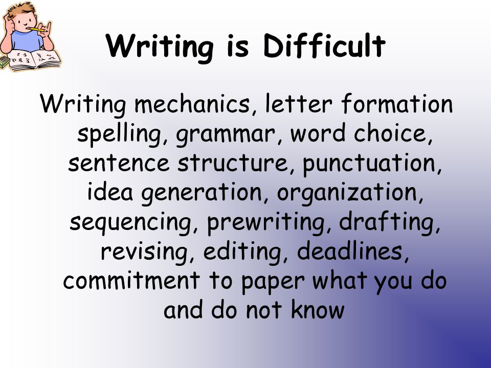 Writing is Difficult Writing mechanics, letter formation spelling, grammar, word choice, sentence structure, punctuation, idea generation, organization, sequencing, prewriting, drafting, revising, editing, deadlines, commitment to paper what you do and do not know