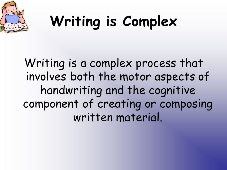Writing is Complex Writing is a complex process that involves both the motor aspects of handwriting and the cognitive component of creating or composing written material.