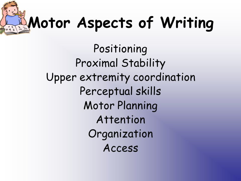Motor Aspects of Writing Positioning Proximal Stability Upper extremity coordination Perceptual skills Motor Planning Attention Organization Access