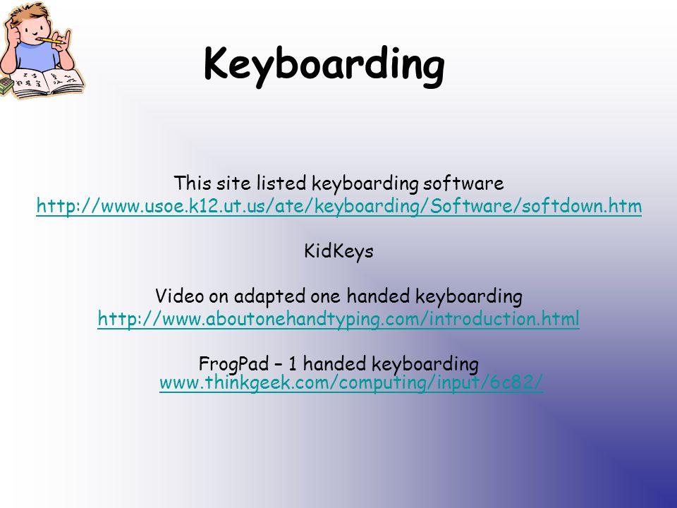 Keyboarding This site listed keyboarding software http://www.usoe.k12.ut.us/ate/keyboarding/Software/softdown.htm KidKeys Video on adapted one handed keyboarding http://www.aboutonehandtyping.com/introduction.html FrogPad – 1 handed keyboarding www.thinkgeek.com/computing/input/6c82/ www.thinkgeek.com/computing/input/6c82/