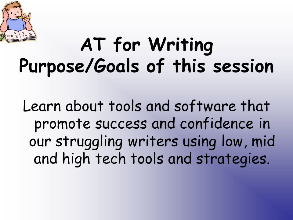 AT for Writing Purpose/Goals of this session Learn about tools and software that promote success and confidence in our struggling writers using low, mid and high tech tools and strategies.