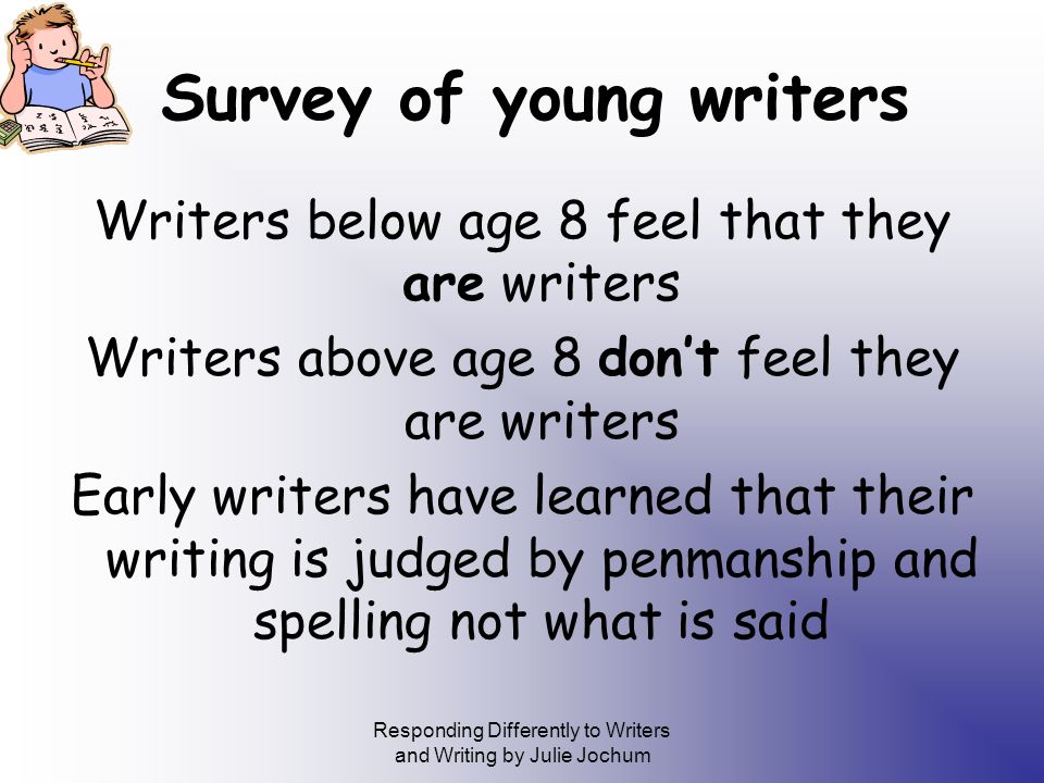 Responding Differently to Writers and Writing by Julie Jochum Survey of young writers Writers below age 8 feel that they are writers Writers above age 8 dont feel they are writers Early writers have learned that their writing is judged by penmanship and spelling not what is said