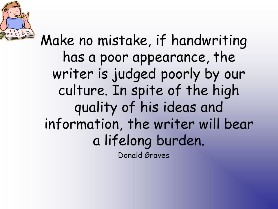 Make no mistake, if handwriting has a poor appearance, the writer is judged poorly by our culture.