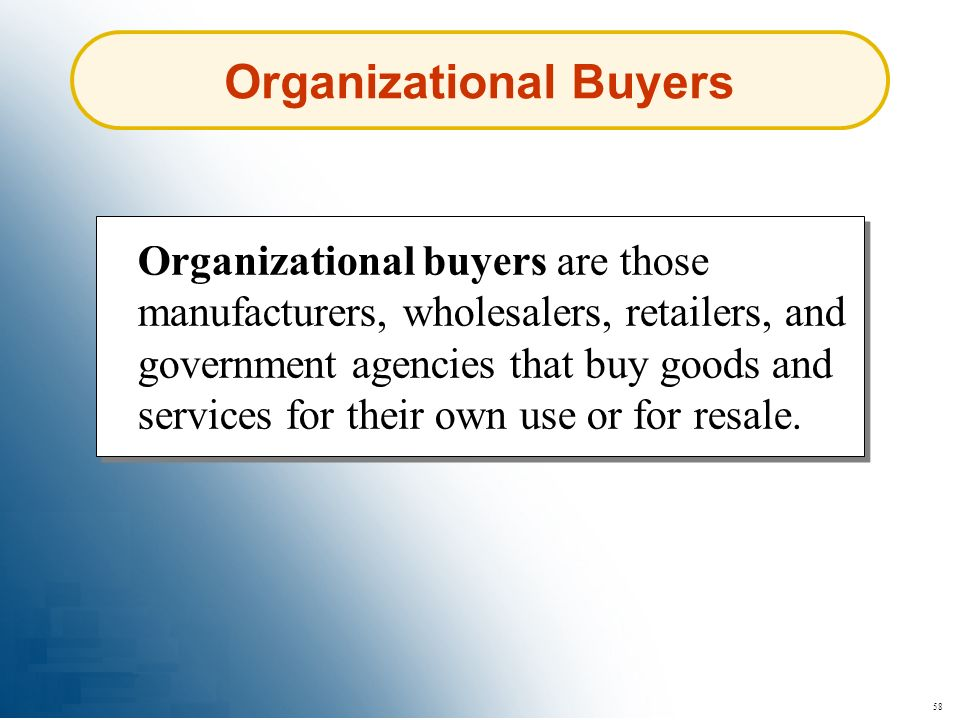 58 Organizational Buyers Organizational buyers are those manufacturers, wholesalers, retailers, and government agencies that buy goods and services fo