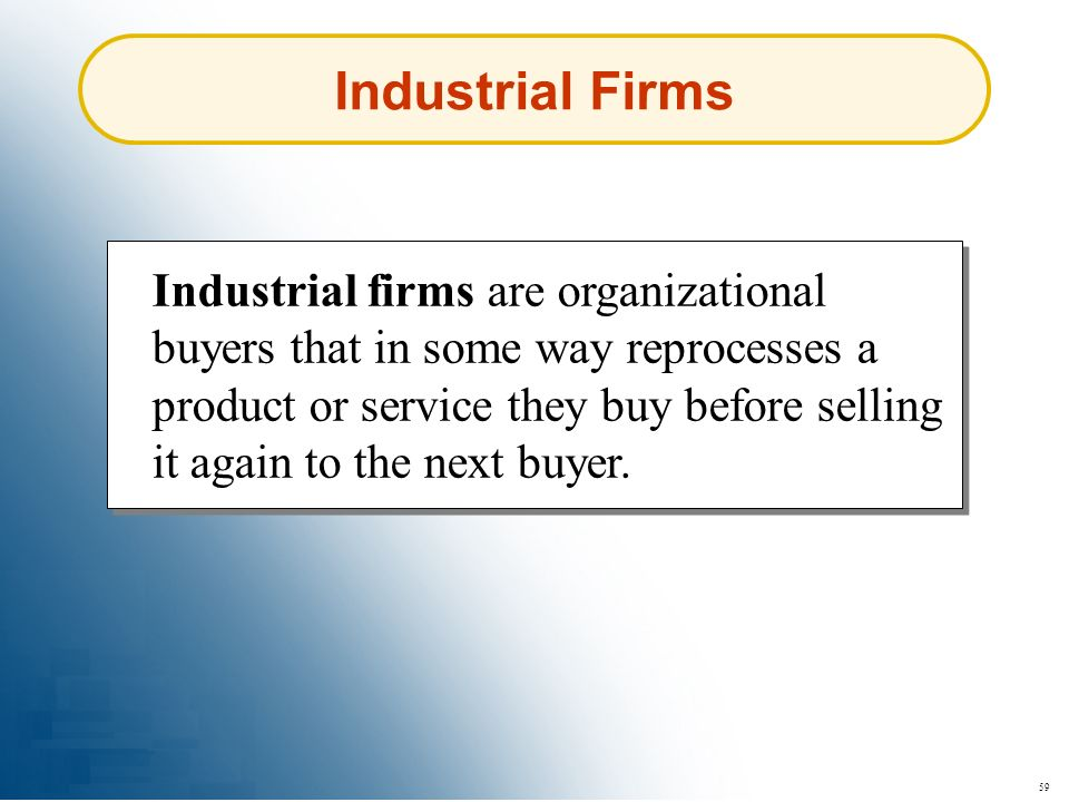 59 Industrial Firms Industrial firms are organizational buyers that in some way reprocesses a product or service they buy before selling it again to t