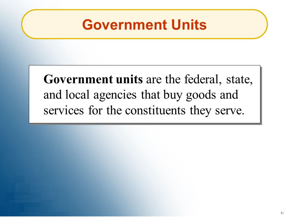 61 Government Units Government units are the federal, state, and local agencies that buy goods and services for the constituents they serve.