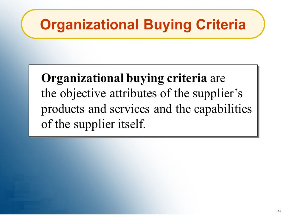 64 Organizational Buying Criteria Organizational buying criteria are the objective attributes of the suppliers products and services and the capabilit