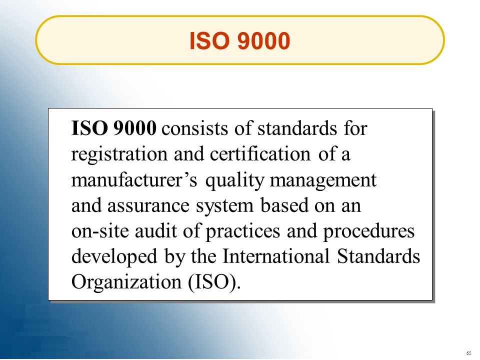 65 ISO 9000 ISO 9000 consists of standards for registration and certification of a manufacturers quality management and assurance system based on an o