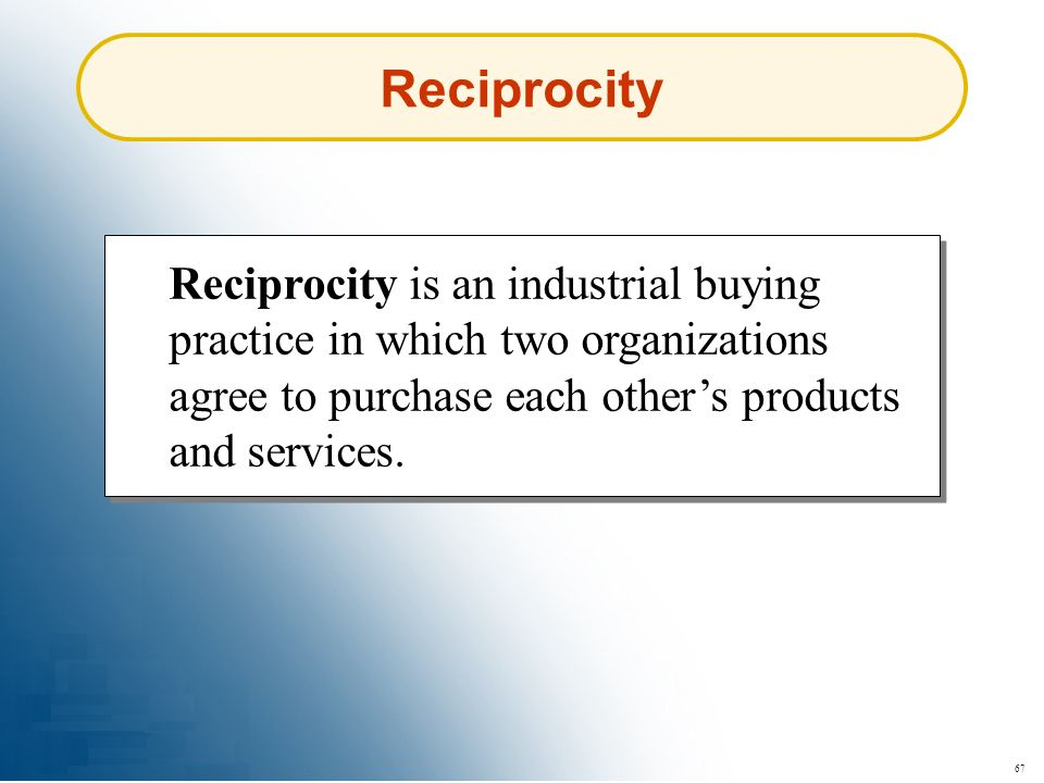 67 Reciprocity Reciprocity is an industrial buying practice in which two organizations agree to purchase each others products and services.