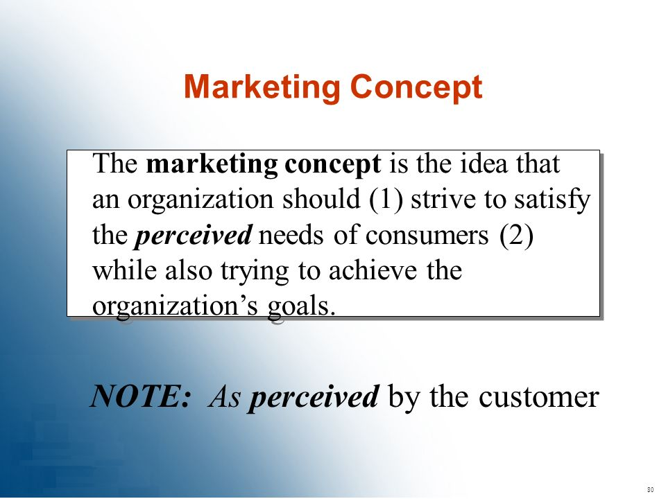 80 The marketing concept is the idea that an organization should (1) strive to satisfy the perceived needs of consumers (2) while also trying to achie
