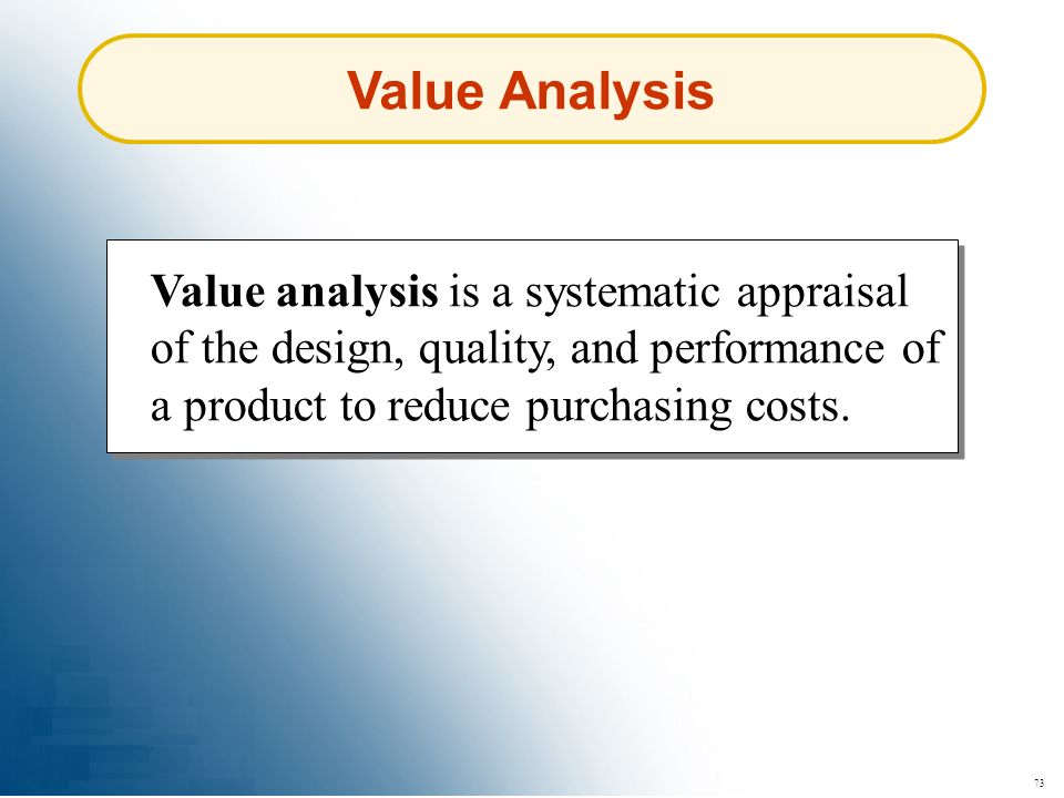 73 Value Analysis Value analysis is a systematic appraisal of the design, quality, and performance of a product to reduce purchasing costs.