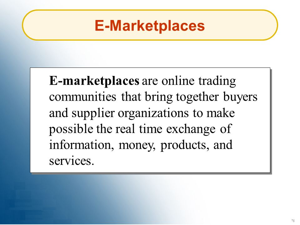 75 E-marketplaces are online trading communities that bring together buyers and supplier organizations to make possible the real time exchange of info