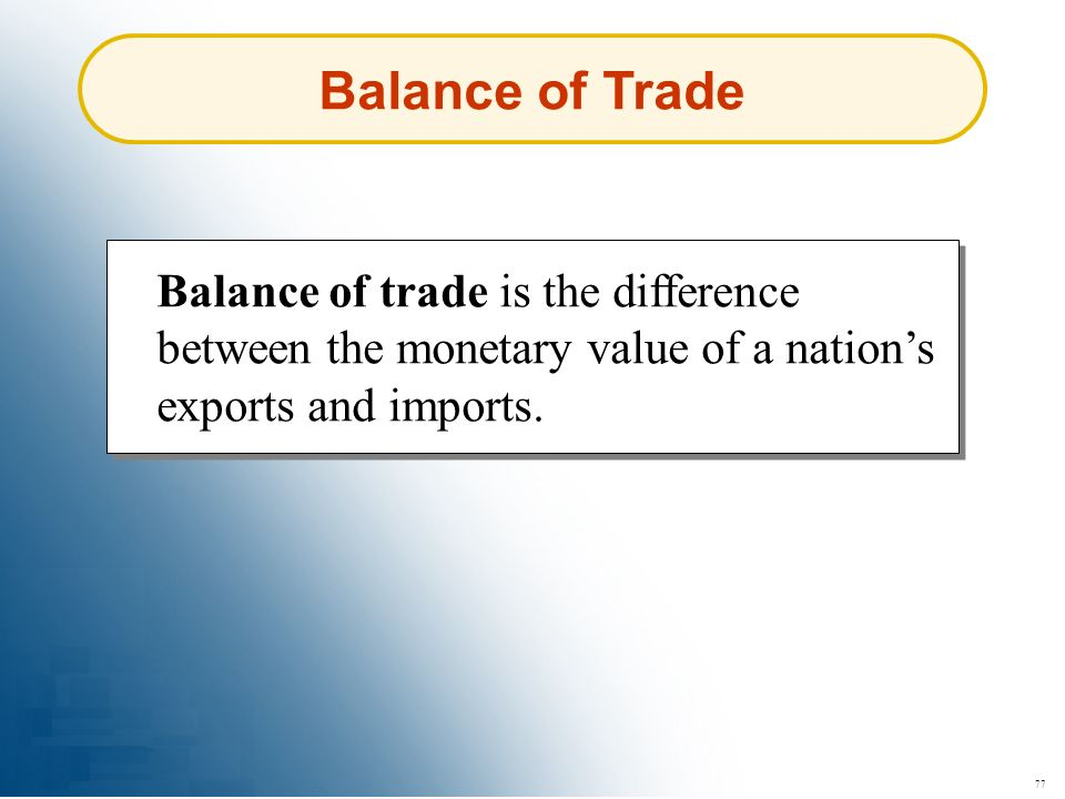 77 Balance of Trade Balance of trade is the difference between the monetary value of a nations exports and imports.