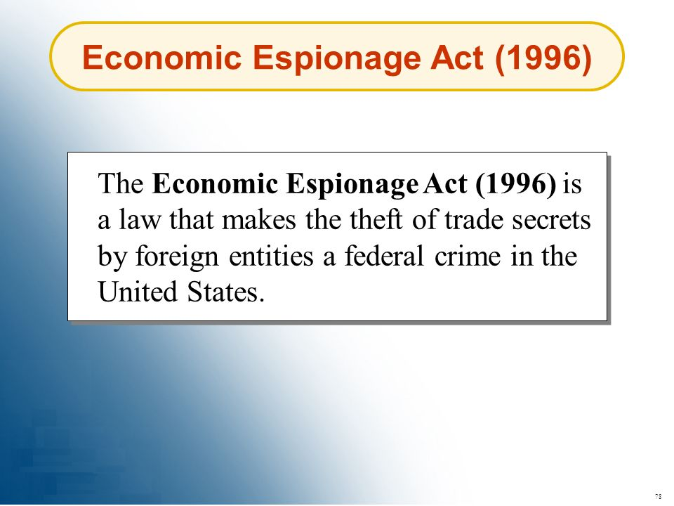 78 Economic Espionage Act (1996) The Economic Espionage Act (1996) is a law that makes the theft of trade secrets by foreign entities a federal crime