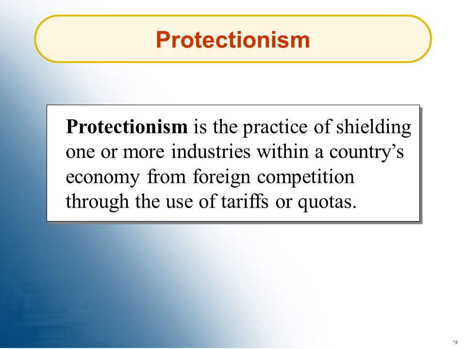79 Protectionism Protectionism is the practice of shielding one or more industries within a countrys economy from foreign competition through the use