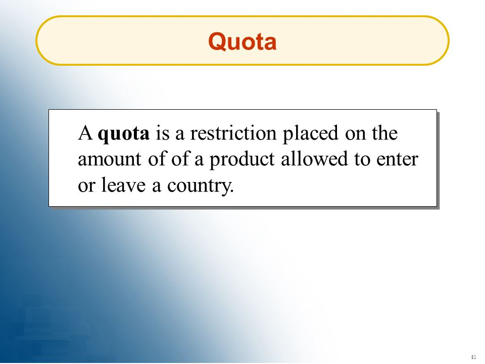 81 Quota A quota is a restriction placed on the amount of of a product allowed to enter or leave a country.