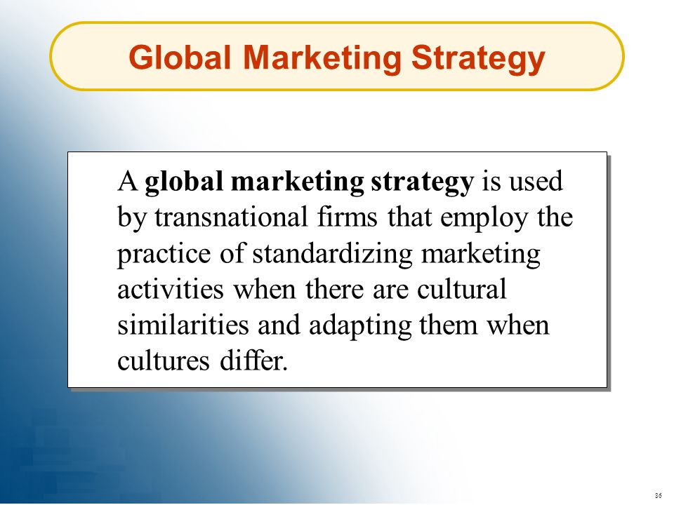 86 Global Marketing Strategy A global marketing strategy is used by transnational firms that employ the practice of standardizing marketing activities
