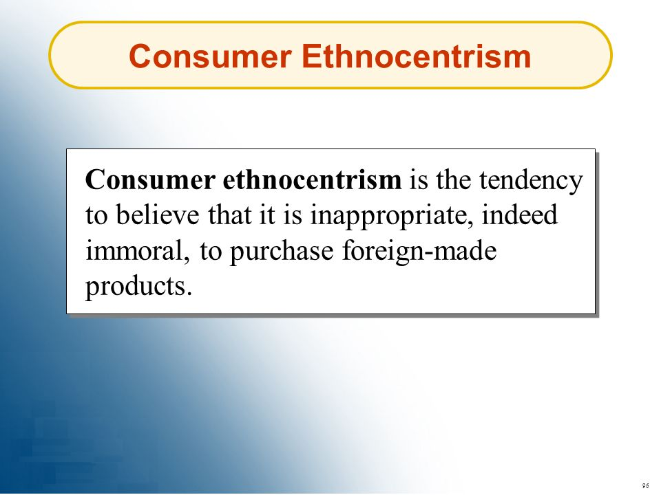 96 Consumer ethnocentrism is the tendency to believe that it is inappropriate, indeed immoral, to purchase foreign-made products. Consumer Ethnocentri