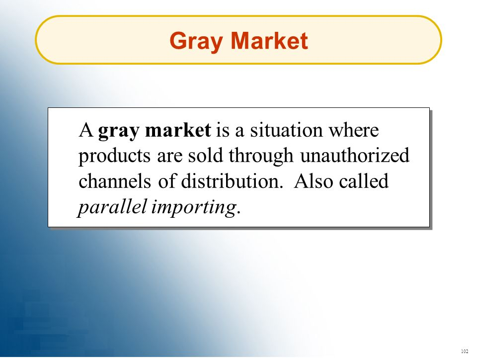 102 A gray market is a situation where products are sold through unauthorized channels of distribution. Also called parallel importing. Gray Market