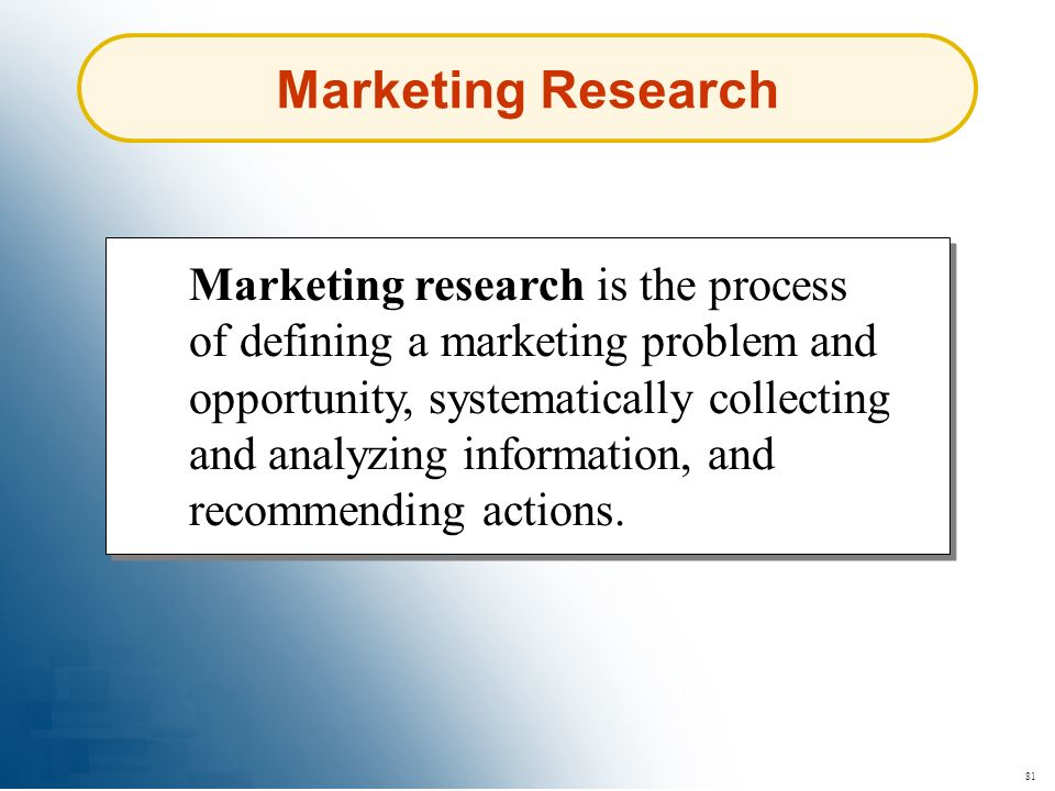81 Marketing Research Marketing research is the process of defining a marketing problem and opportunity, systematically collecting and analyzing infor