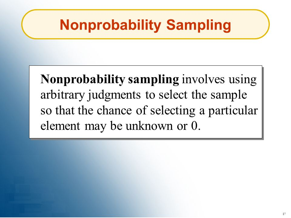 87 Nonprobability Sampling Nonprobability sampling involves using arbitrary judgments to select the sample so that the chance of selecting a particula