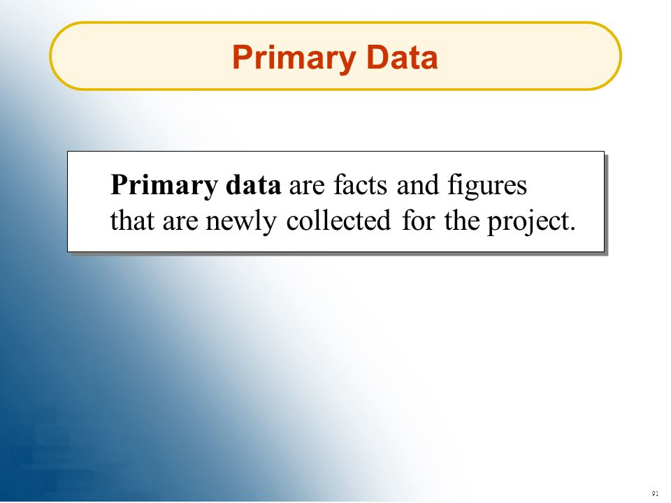 91 Primary Data Primary data are facts and figures that are newly collected for the project.