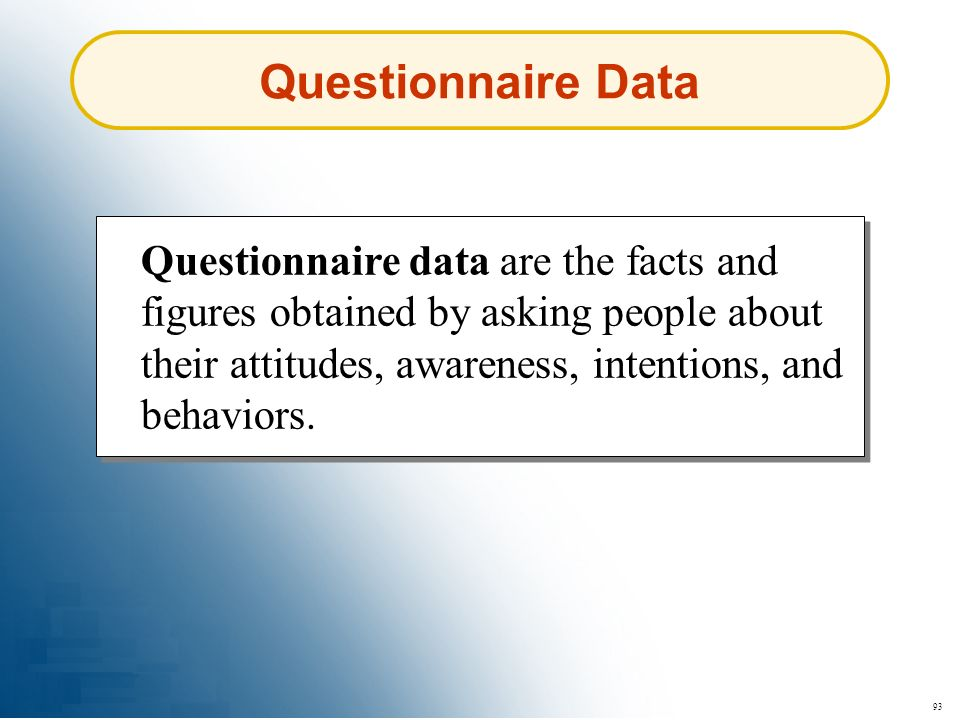 93 Questionnaire Data Questionnaire data are the facts and figures obtained by asking people about their attitudes, awareness, intentions, and behavio