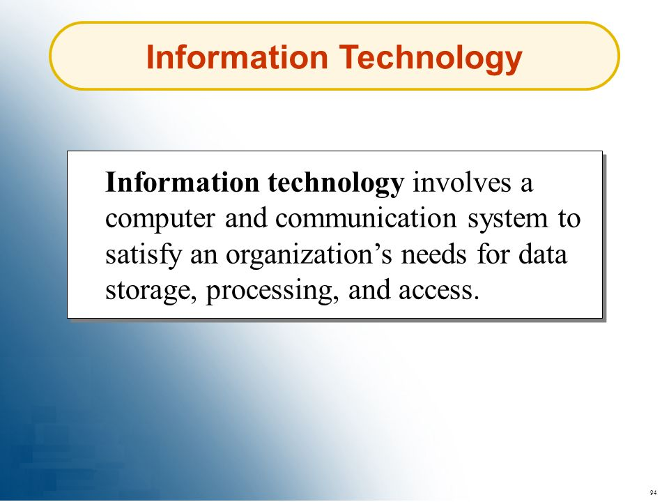 94 Information Technology Information technology involves a computer and communication system to satisfy an organizations needs for data storage, proc