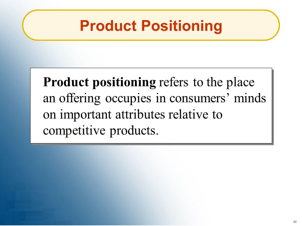 96 Product Positioning Product positioning refers to the place an offering occupies in consumers minds on important attributes relative to competitive