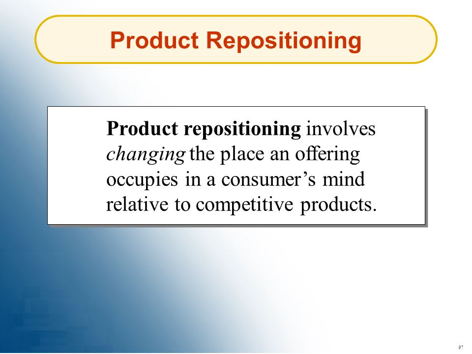97 Product Repositioning Product repositioning involves changing the place an offering occupies in a consumers mind relative to competitive products.