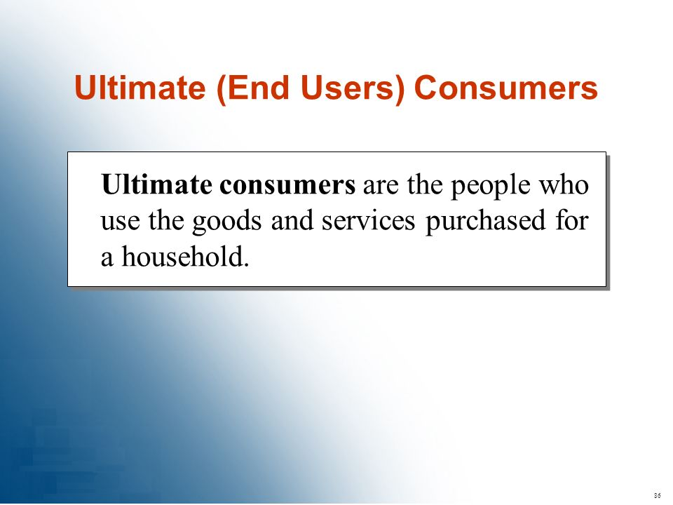 86 Ultimate consumers are the people who use the goods and services purchased for a household. Ultimate (End Users) Consumers