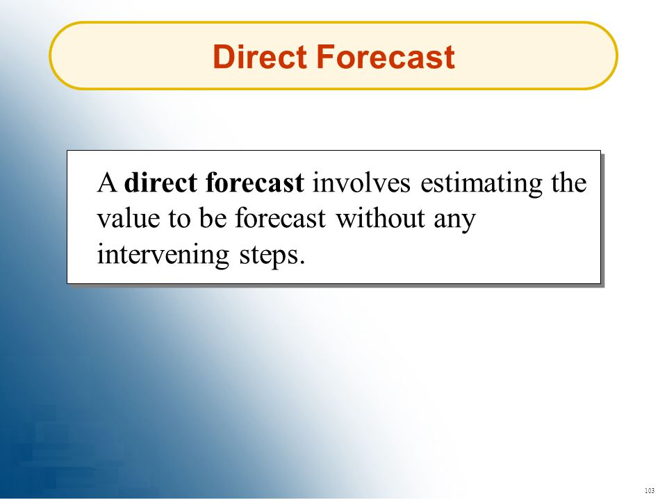 103 Direct Forecast A direct forecast involves estimating the value to be forecast without any intervening steps.