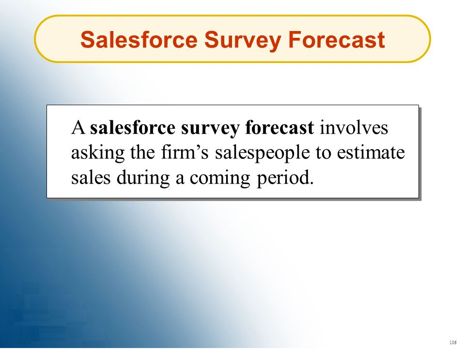 106 Salesforce Survey Forecast A salesforce survey forecast involves asking the firms salespeople to estimate sales during a coming period.