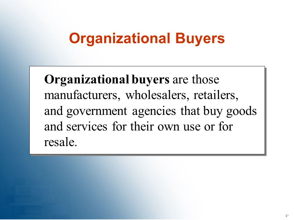 87 Organizational buyers are those manufacturers, wholesalers, retailers, and government agencies that buy goods and services for their own use or for