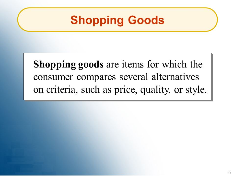 88 Shopping Goods Shopping goods are items for which the consumer compares several alternatives on criteria, such as price, quality, or style.