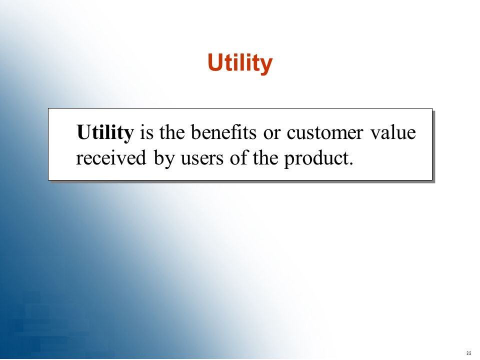 88 Utility is the benefits or customer value received by users of the product. Utility