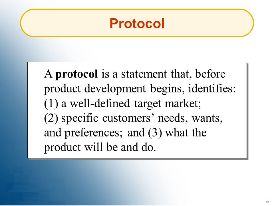 93 Protocol A protocol is a statement that, before product development begins, identifies: (1) a well-defined target market; (2) specific customers ne